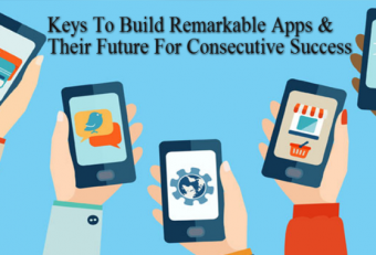Keys To Build Remarkable Apps & Their Future For Consecutive Success