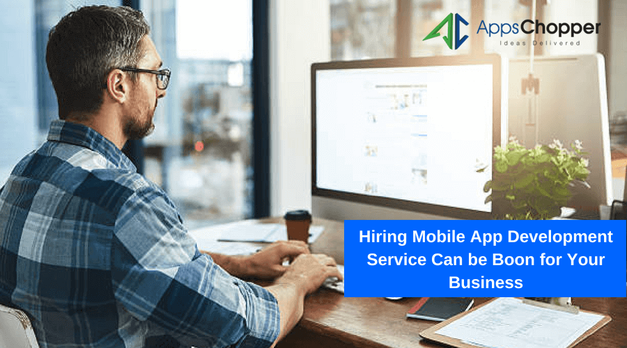 Hiring Mobile App Development Service Can be Boon for Your Business - AppsChopper